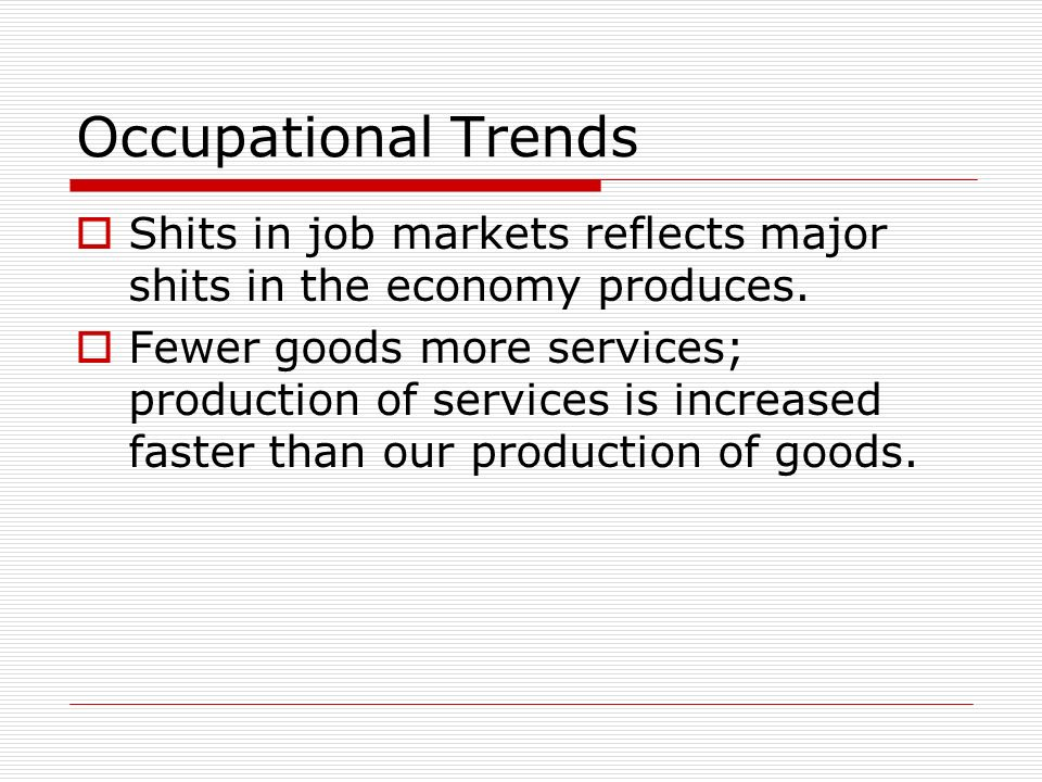 Occupational Trends Shits in job markets reflects major shits in the economy produces.
