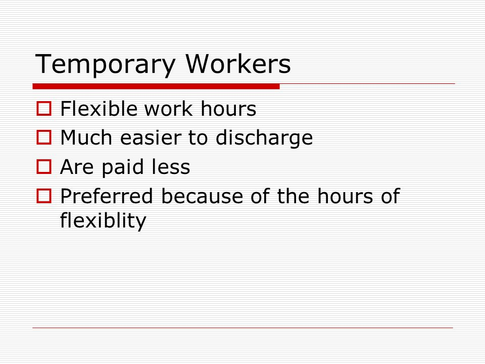 Temporary Workers Flexible work hours Much easier to discharge