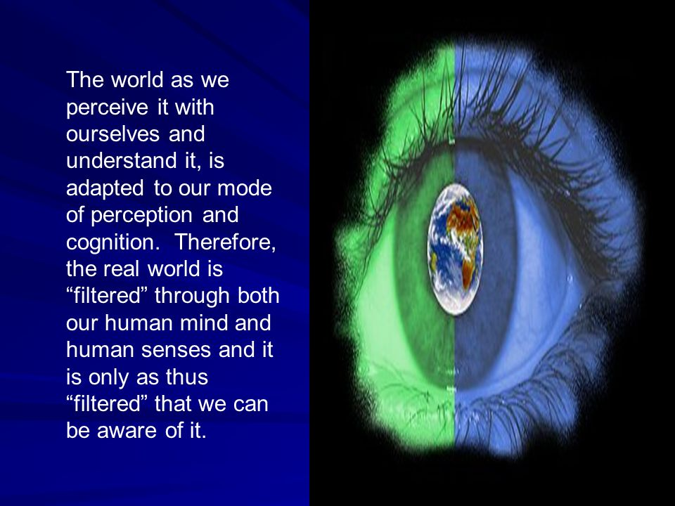 The world as we perceive it with ourselves and understand it, is adapted to our mode of perception and cognition.