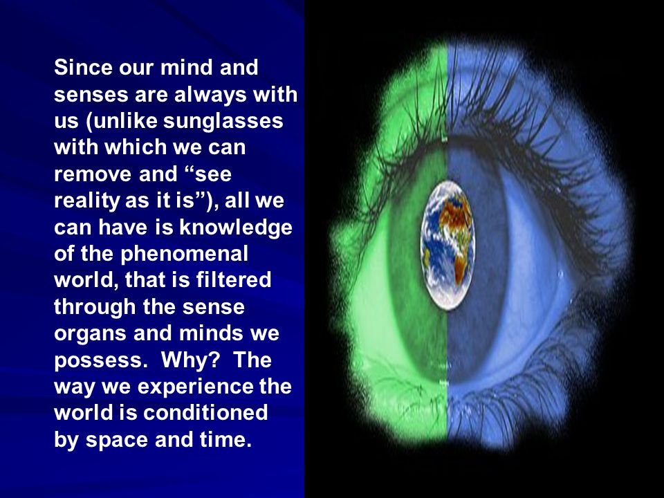 Since our mind and senses are always with us (unlike sunglasses with which we can remove and see reality as it is ), all we can have is knowledge of the phenomenal world, that is filtered through the sense organs and minds we possess.