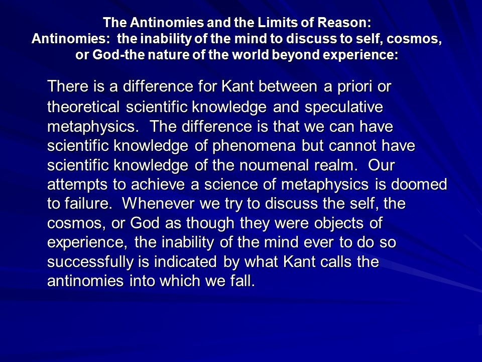 The Antinomies and the Limits of Reason: Antinomies: the inability of the mind to discuss to self, cosmos, or God-the nature of the world beyond experience: