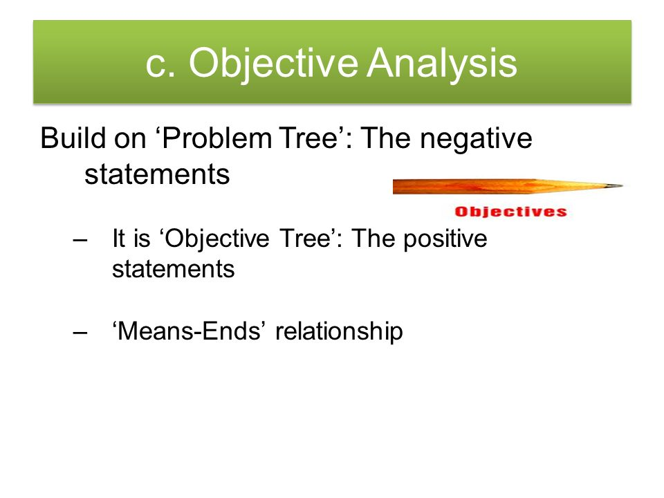 c. Objective Analysis Build on 'Problem Tree': The negative statements