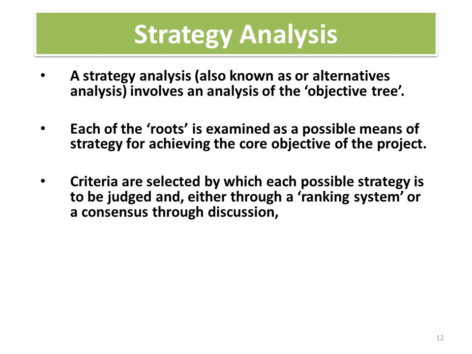 Strategy Analysis A strategy analysis (also known as or alternatives analysis) involves an analysis of the 'objective tree'.