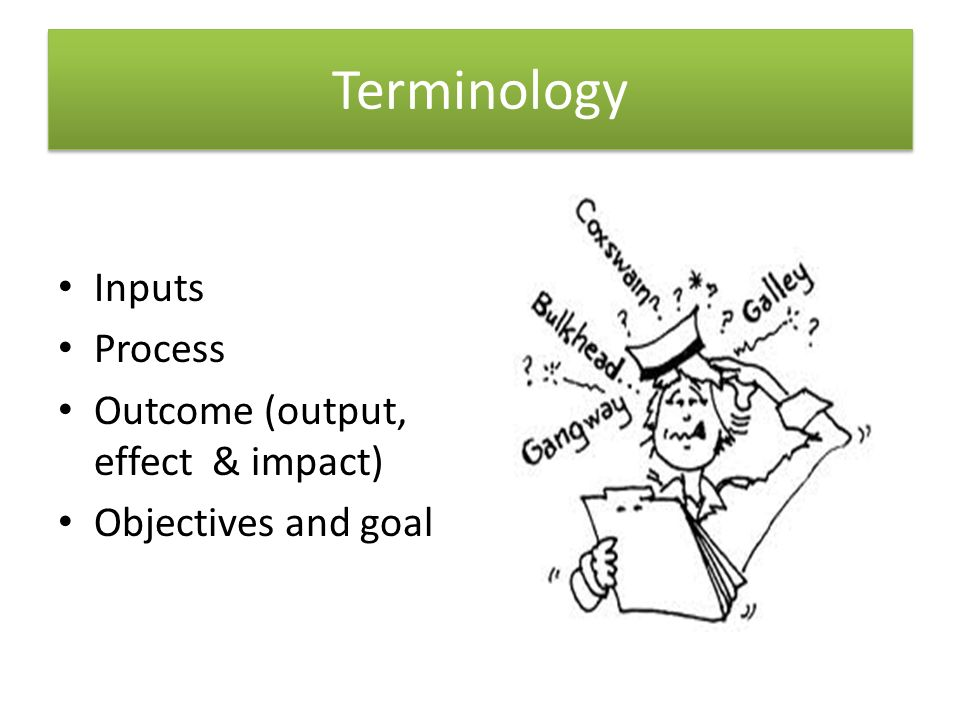 Terminology Inputs Process Outcome (output, effect & impact)