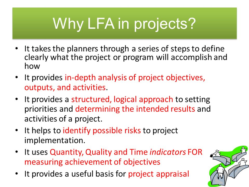 Why LFA in projects It takes the planners through a series of steps to define clearly what the project or program will accomplish and how.