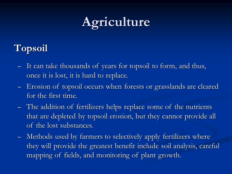 Agriculture Topsoil. It can take thousands of years for topsoil to form, and thus, once it is lost, it is hard to replace.