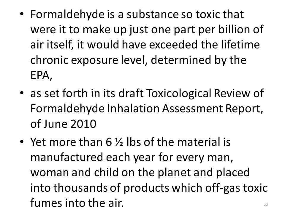 Formaldehyde is a substance so toxic that were it to make up just one part per billion of air itself, it would have exceeded the lifetime chronic exposure level, determined by the EPA,