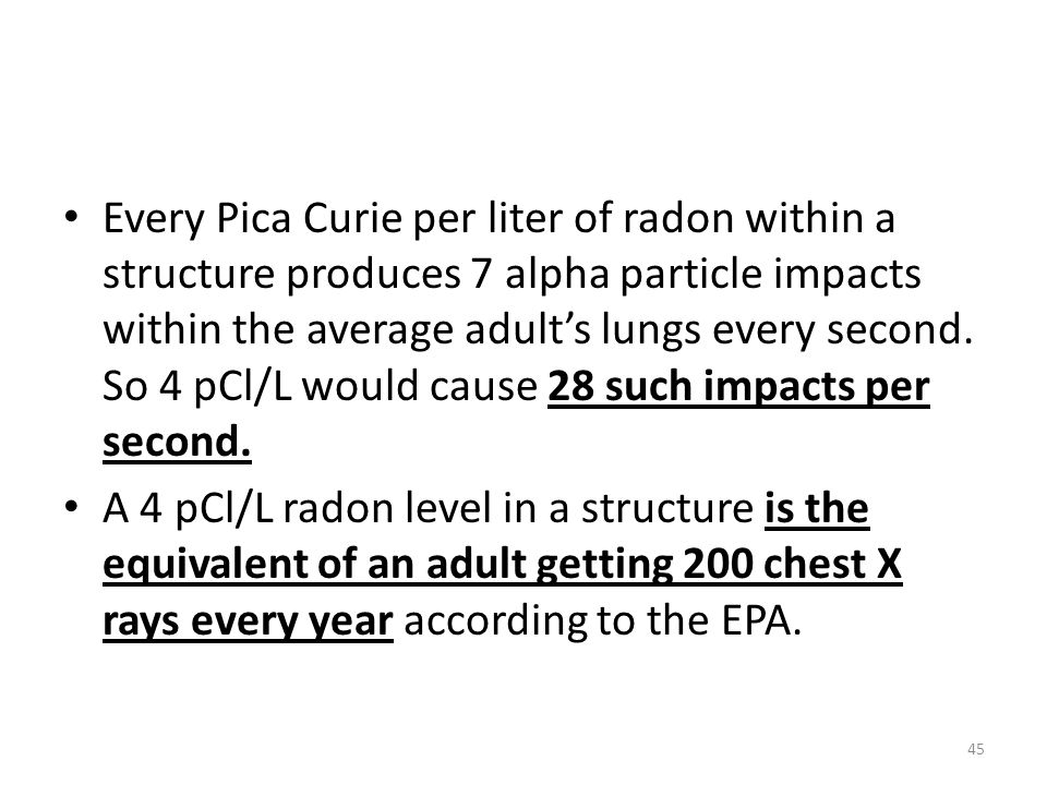 Every Pica Curie per liter of radon within a structure produces 7 alpha particle impacts within the average adult's lungs every second. So 4 pCl/L would cause 28 such impacts per second.