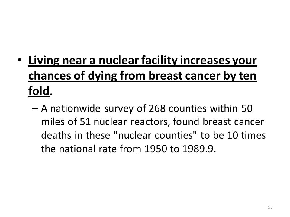 Living near a nuclear facility increases your chances of dying from breast cancer by ten fold.