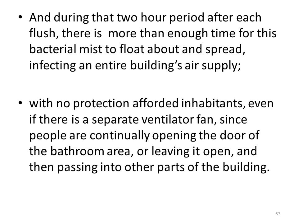 And during that two hour period after each flush, there is more than enough time for this bacterial mist to float about and spread, infecting an entire building's air supply;