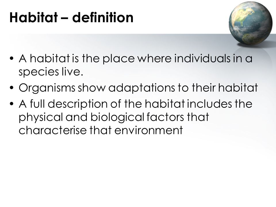 Habitat – definition A habitat is the place where individuals in a species live. Organisms show adaptations to their habitat.