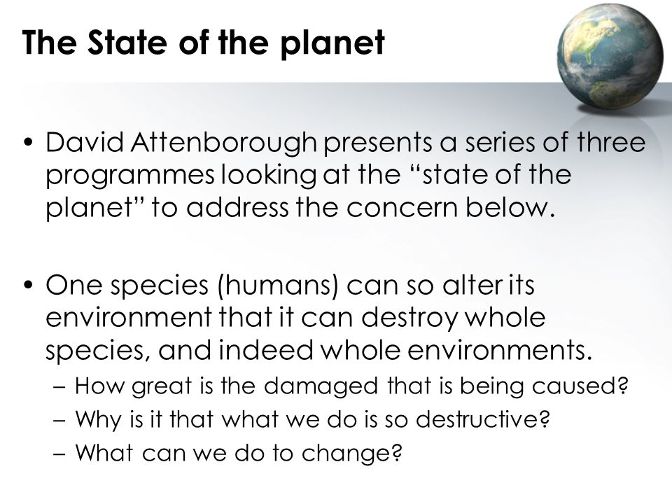 The State of the planet David Attenborough presents a series of three programmes looking at the state of the planet to address the concern below.