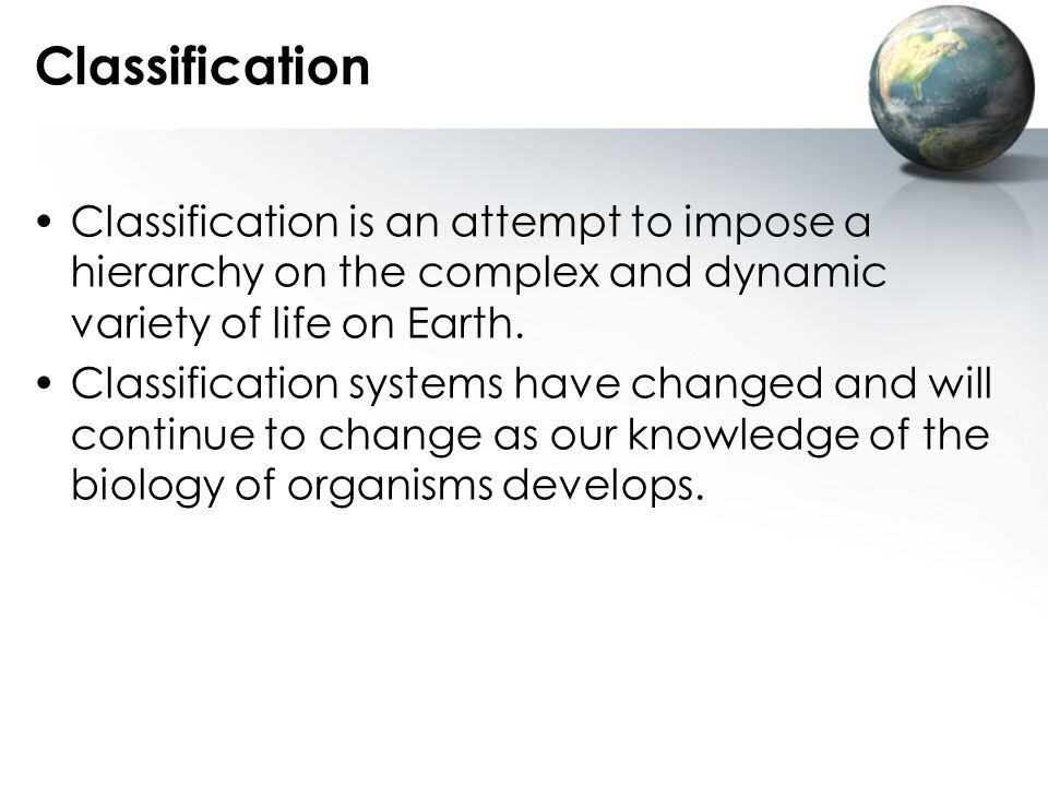 Classification Classification is an attempt to impose a hierarchy on the complex and dynamic variety of life on Earth.