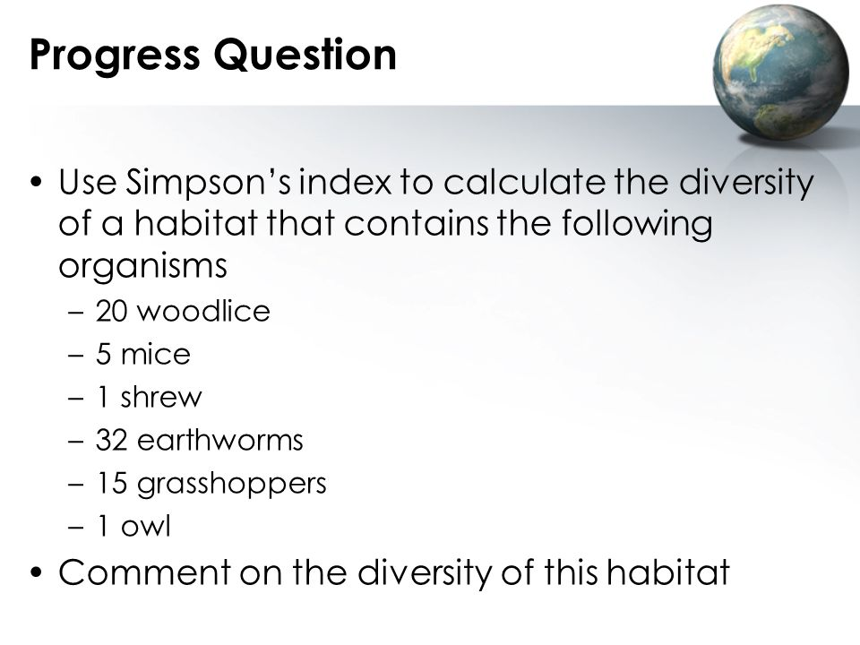 Progress Question Use Simpson's index to calculate the diversity of a habitat that contains the following organisms.