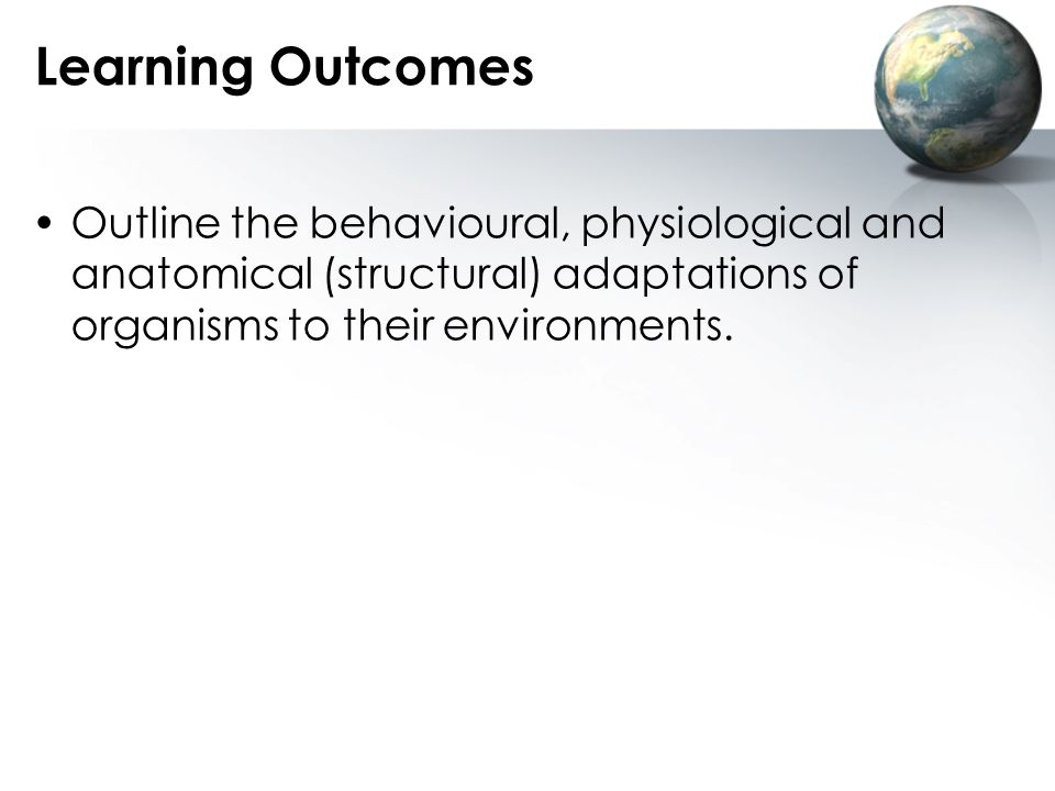 Learning Outcomes Outline the behavioural, physiological and anatomical (structural) adaptations of organisms to their environments.