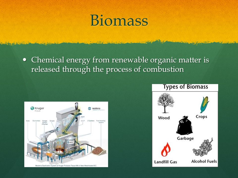 Biomass Chemical energy from renewable organic matter is released through the process of combustion.
