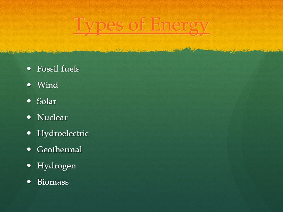 Types of Energy Fossil fuels Wind Solar Nuclear Hydroelectric