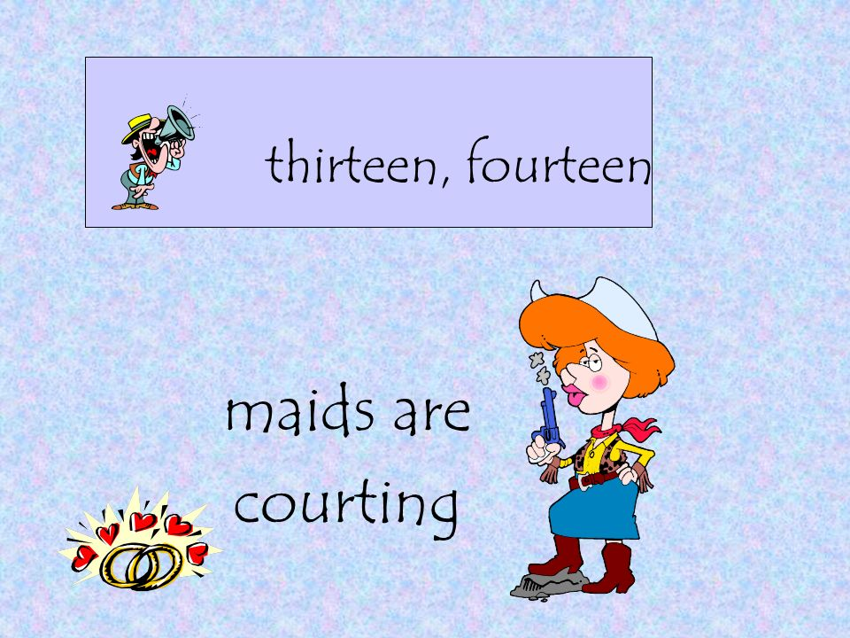 thirteen, fourteen maids are courting