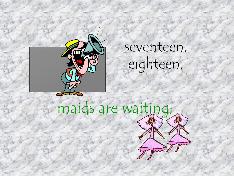 seventeen, eighteen, maids are waiting;