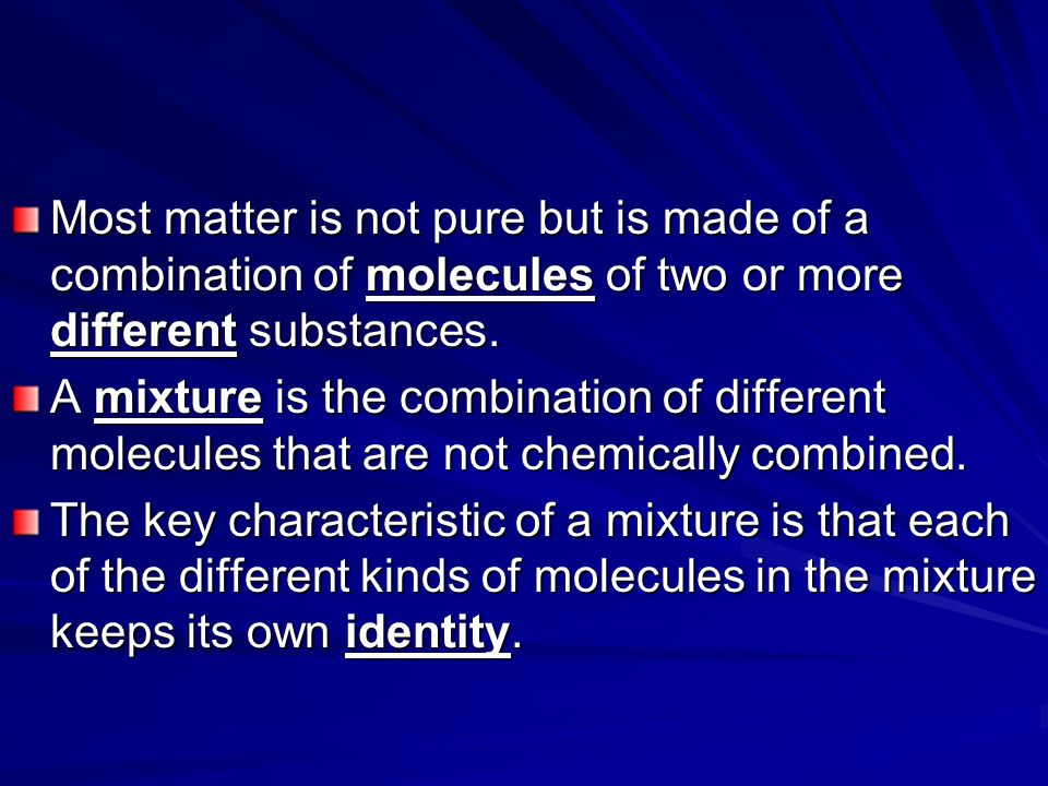 Most matter is not pure but is made of a combination of molecules of two or more different substances.