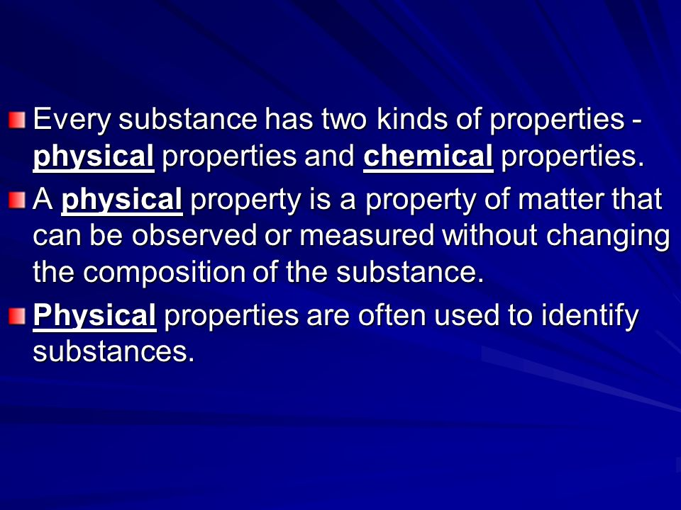 Every substance has two kinds of properties - physical properties and chemical properties.
