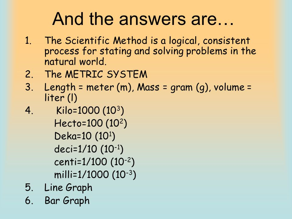 And the answers are… The Scientific Method is a logical, consistent process for stating and solving problems in the natural world.