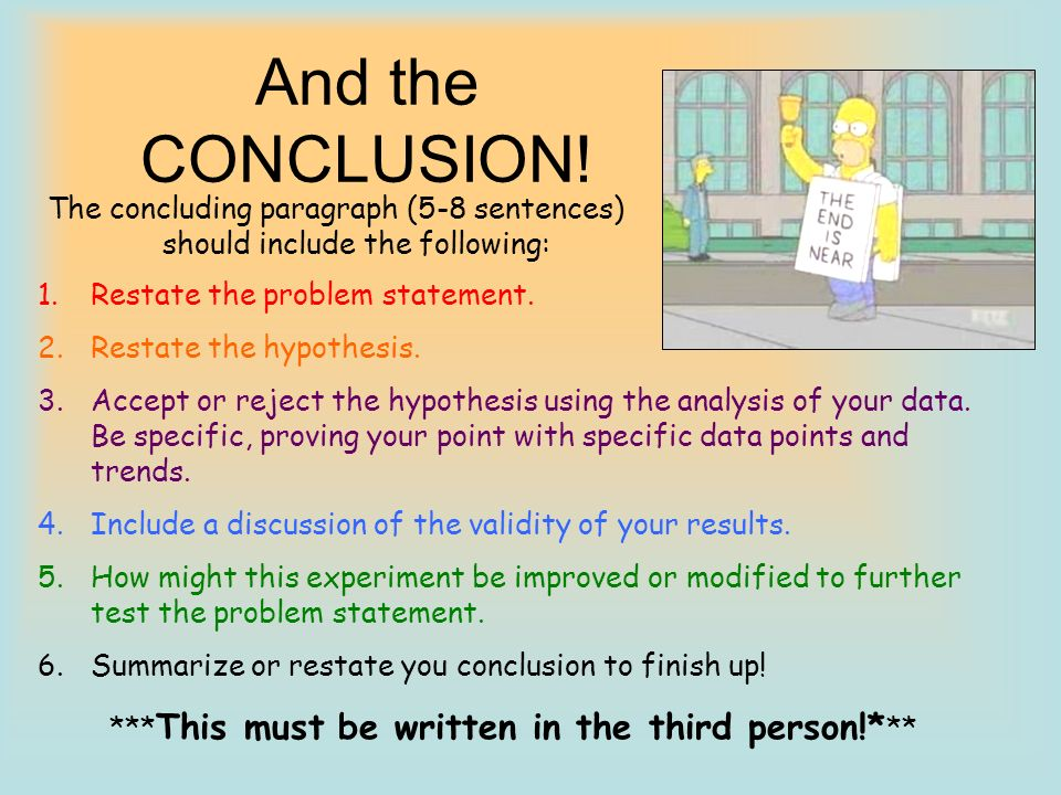 And the CONCLUSION! The concluding paragraph (5-8 sentences) should include the following: Restate the problem statement.