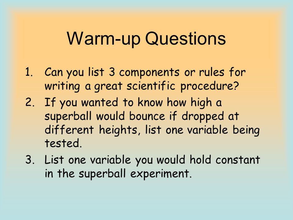 Warm-up Questions Can you list 3 components or rules for writing a great scientific procedure