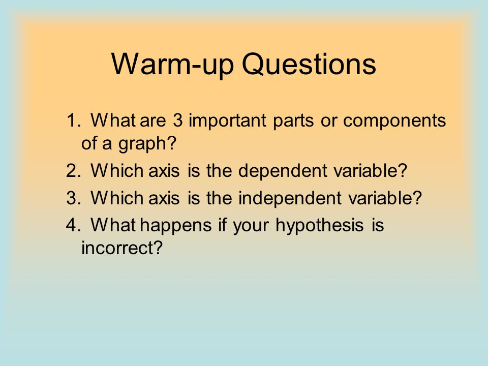 Warm-up Questions 1. What are 3 important parts or components of a graph 2. Which axis is the dependent variable