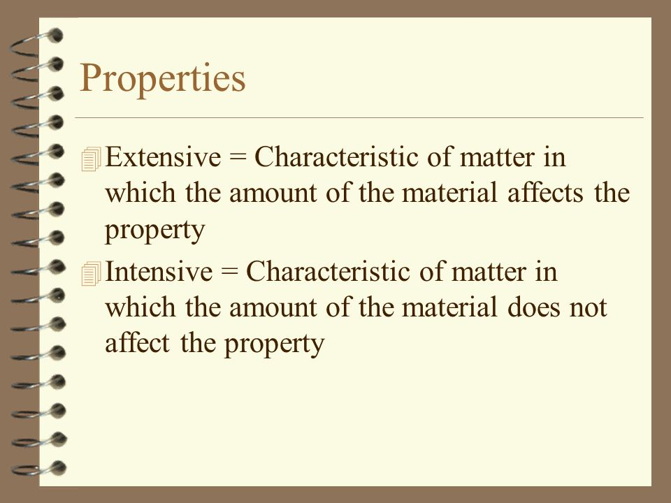 Properties Extensive = Characteristic of matter in which the amount of the material affects the property.