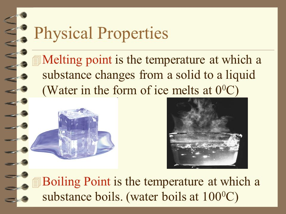 Physical Properties Melting point is the temperature at which a substance changes from a solid to a liquid (Water in the form of ice melts at 00C)