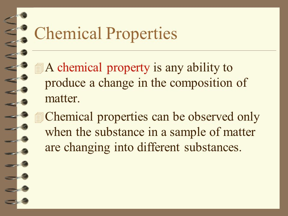 Chemical Properties A chemical property is any ability to produce a change in the composition of matter.