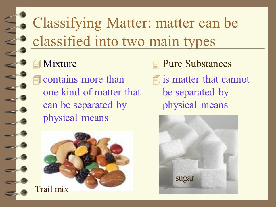 Classifying Matter: matter can be classified into two main types