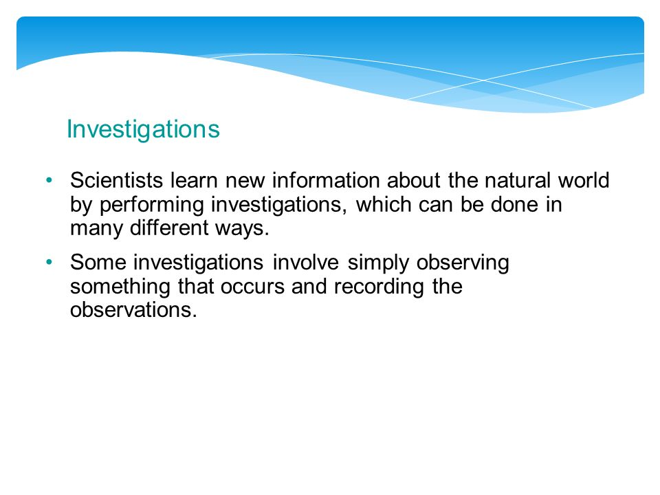 Investigations Scientists learn new information about the natural world by performing investigations, which can be done in many different ways.