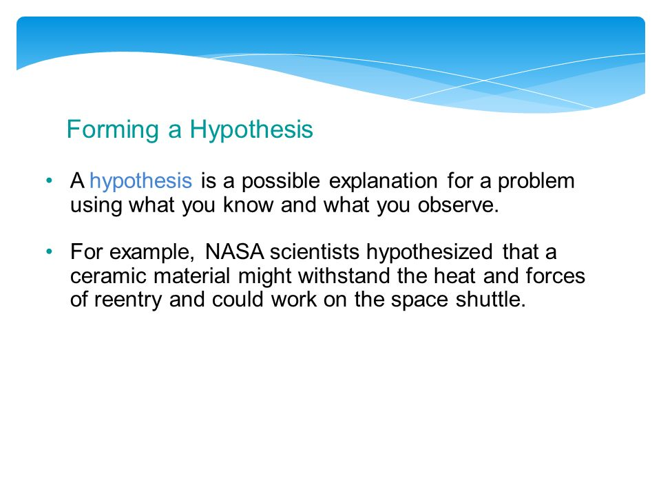 Forming a Hypothesis A hypothesis is a possible explanation for a problem using what you know and what you observe.