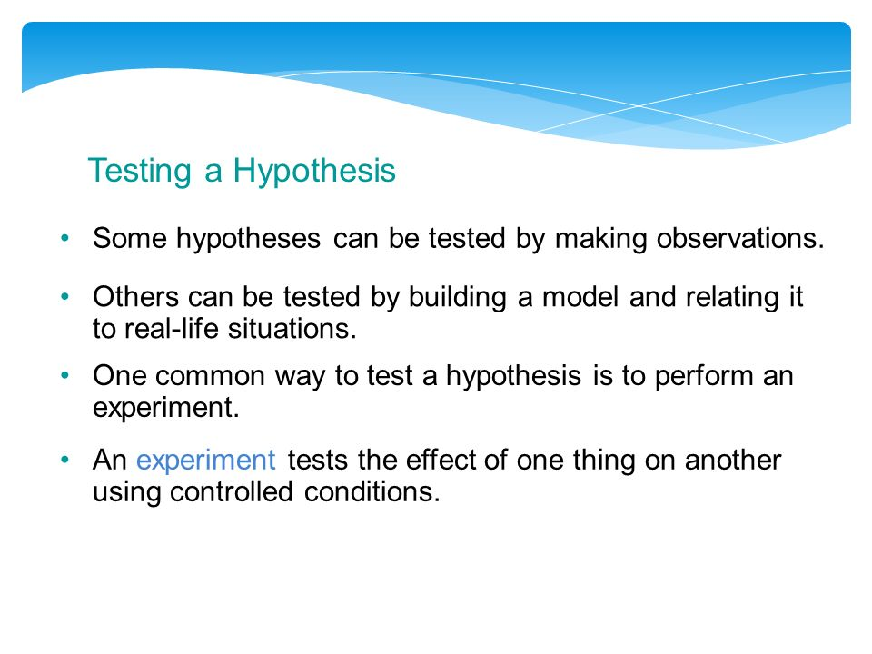 Testing a Hypothesis Some hypotheses can be tested by making observations.