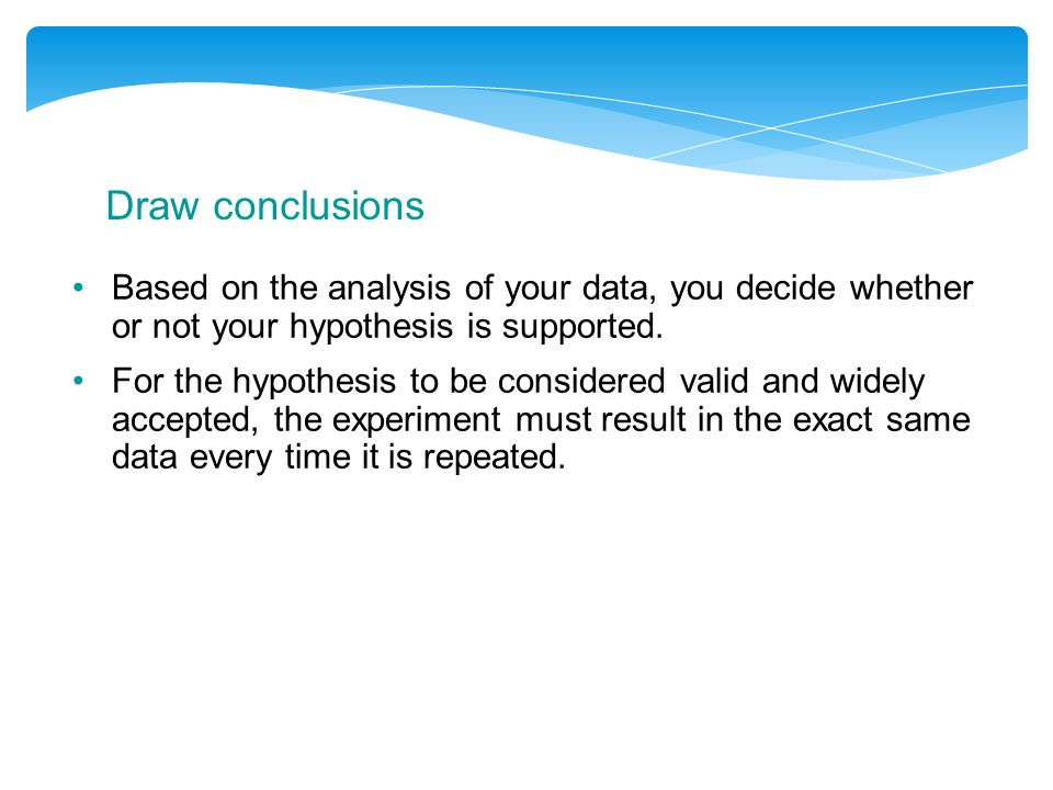 Draw conclusions Based on the analysis of your data, you decide whether or not your hypothesis is supported.
