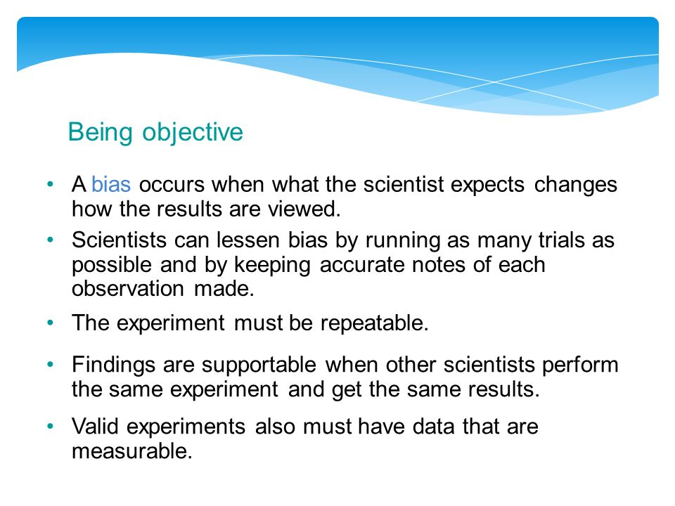 Being objective A bias occurs when what the scientist expects changes how the results are viewed.