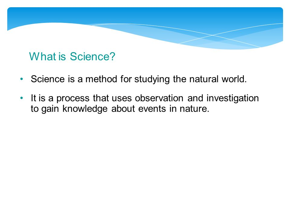 What is Science Science is a method for studying the natural world.