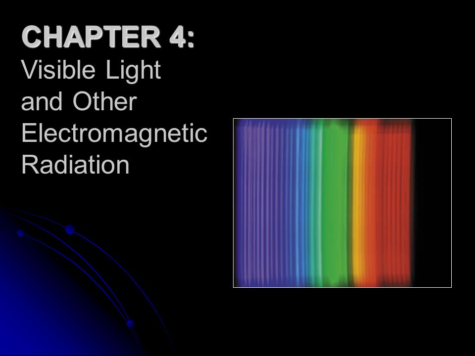 CHAPTER 4: Visible Light and Other Electromagnetic Radiation