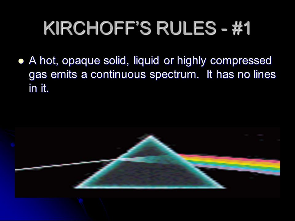 KIRCHOFF'S RULES - #1 A hot, opaque solid, liquid or highly compressed gas emits a continuous spectrum.