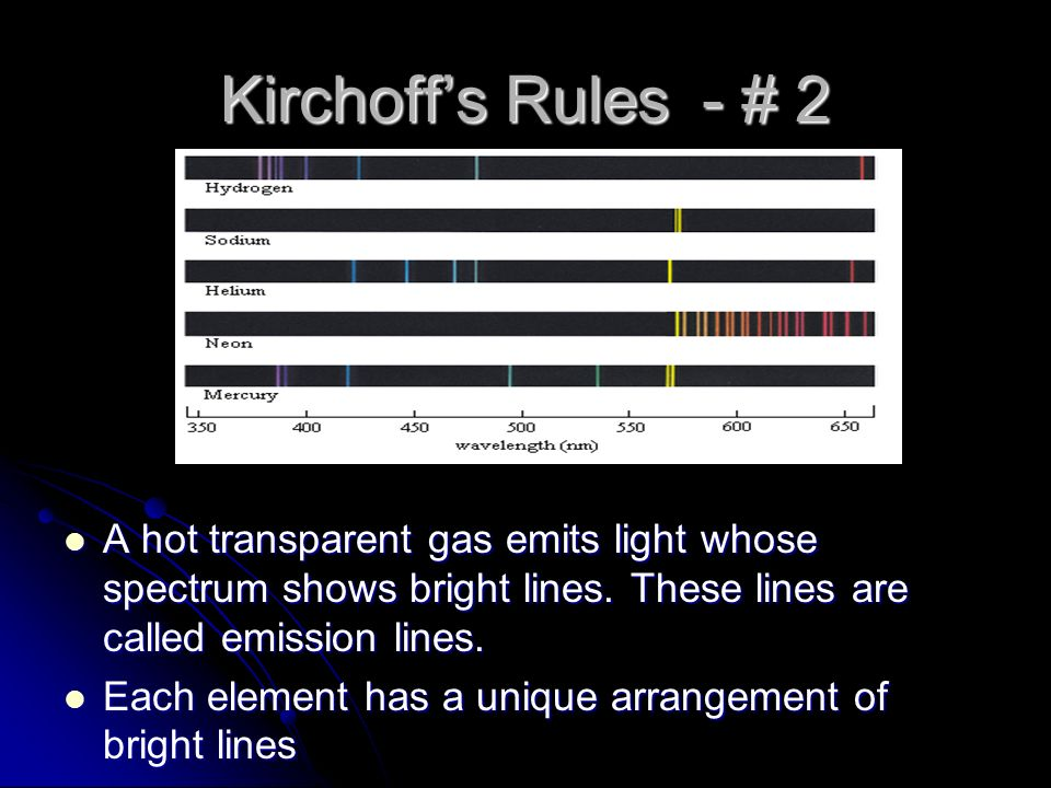 Kirchoff's Rules - # 2 A hot transparent gas emits light whose spectrum shows bright lines. These lines are called emission lines.