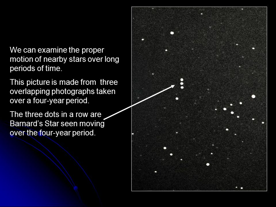 We can examine the proper motion of nearby stars over long periods of time.