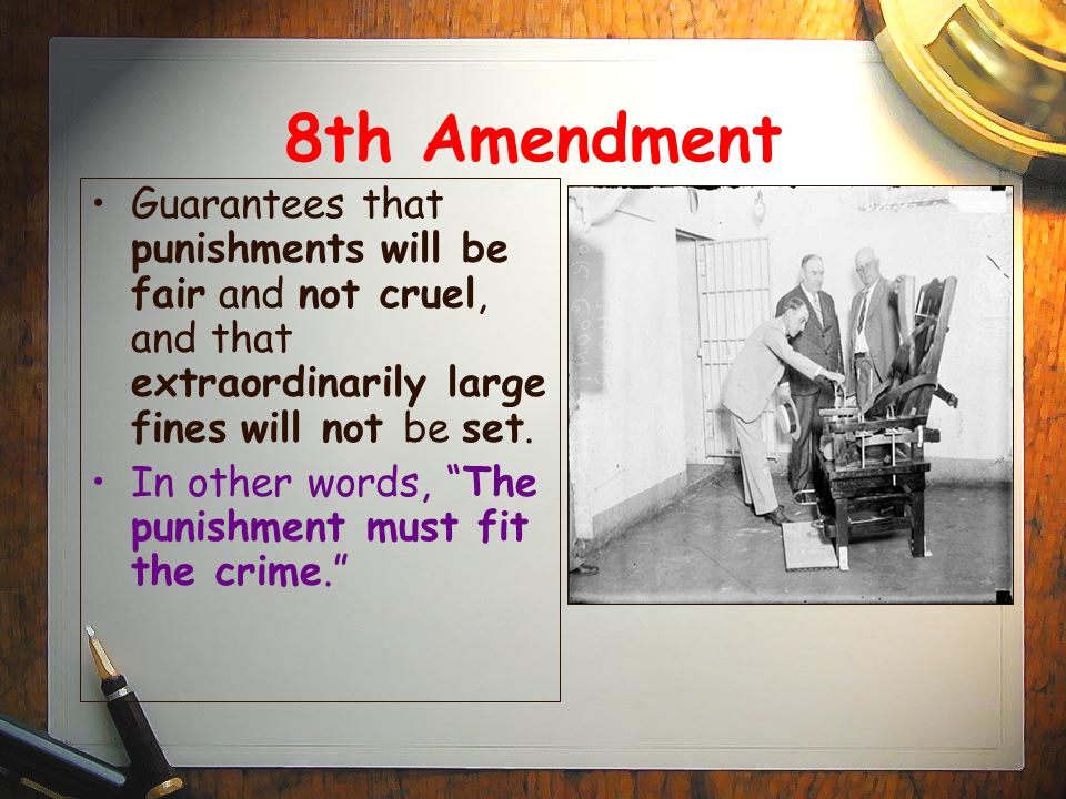 8th Amendment Guarantees that punishments will be fair and not cruel, and that extraordinarily large fines will not be set.