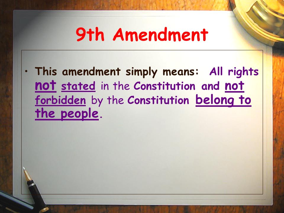9th Amendment This amendment simply means: All rights not stated in the Constitution and not forbidden by the Constitution belong to the people.