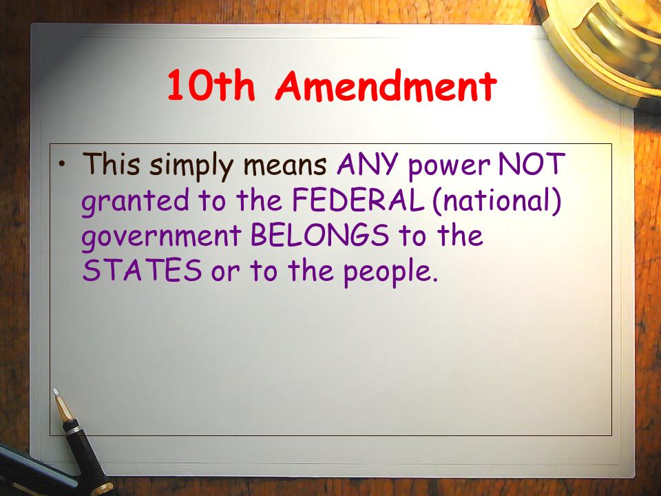 10th Amendment This simply means ANY power NOT granted to the FEDERAL (national) government BELONGS to the STATES or to the people.