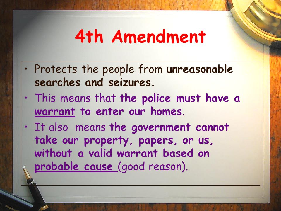 4th Amendment Protects the people from unreasonable searches and seizures. This means that the police must have a warrant to enter our homes.