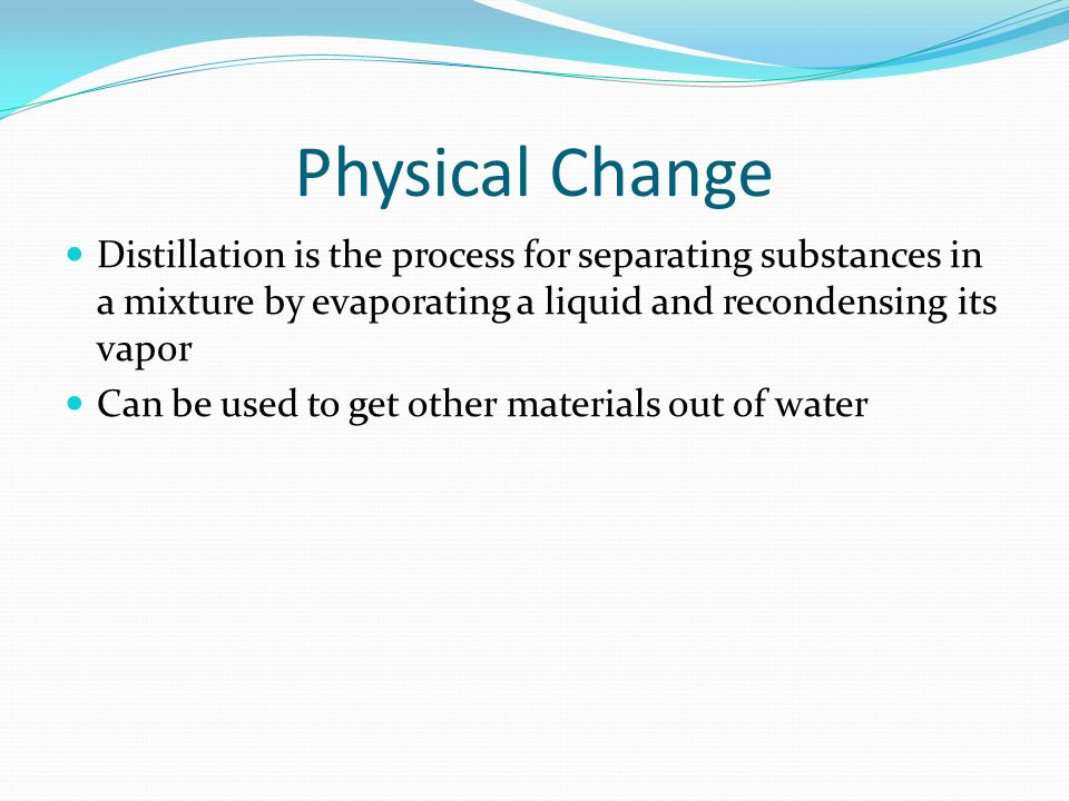 Physical Change Distillation is the process for separating substances in a mixture by evaporating a liquid and recondensing its vapor.