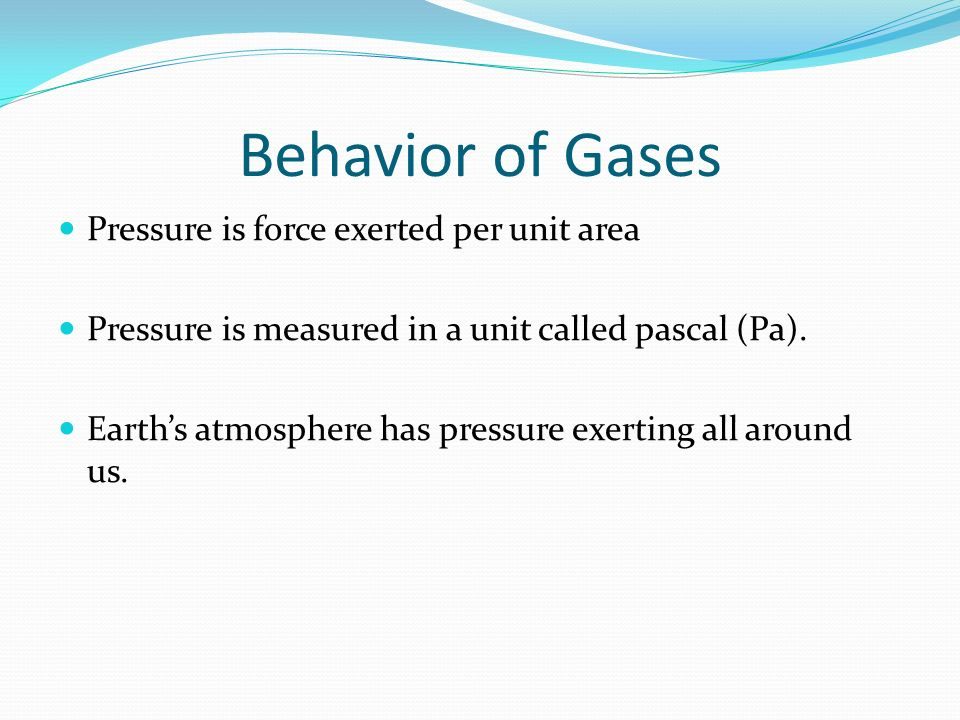 Behavior of Gases Pressure is force exerted per unit area