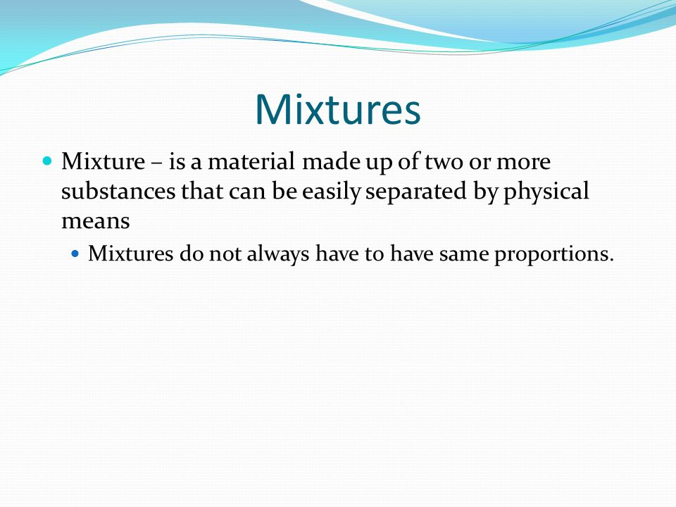 Mixtures Mixture – is a material made up of two or more substances that can be easily separated by physical means.